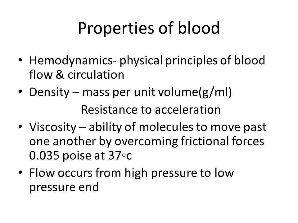 Properties of blood Hemodynamics- physical principles of blood flow & circulation Density – mass per unit volume(g/ml) Resistance to acceleration Viscosity – ability of molecules to move past one another by overcoming frictional forces 0.035 poise at 37◦c Flow occurs from high pressure to low pressure end