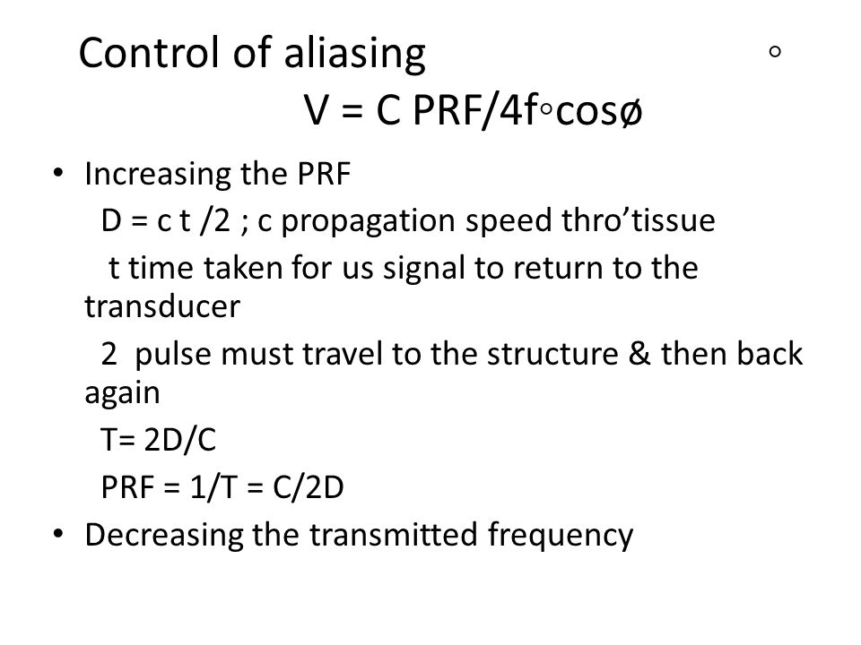 Control of aliasing◦ V = C PRF/4f◦cosø Increasing the PRF D = c t /2 ; c propagation speed thro'tissue t time taken for us signal to return to the transducer 2 pulse must travel to the structure & then back again T= 2D/C PRF = 1/T = C/2D Decreasing the transmitted frequency