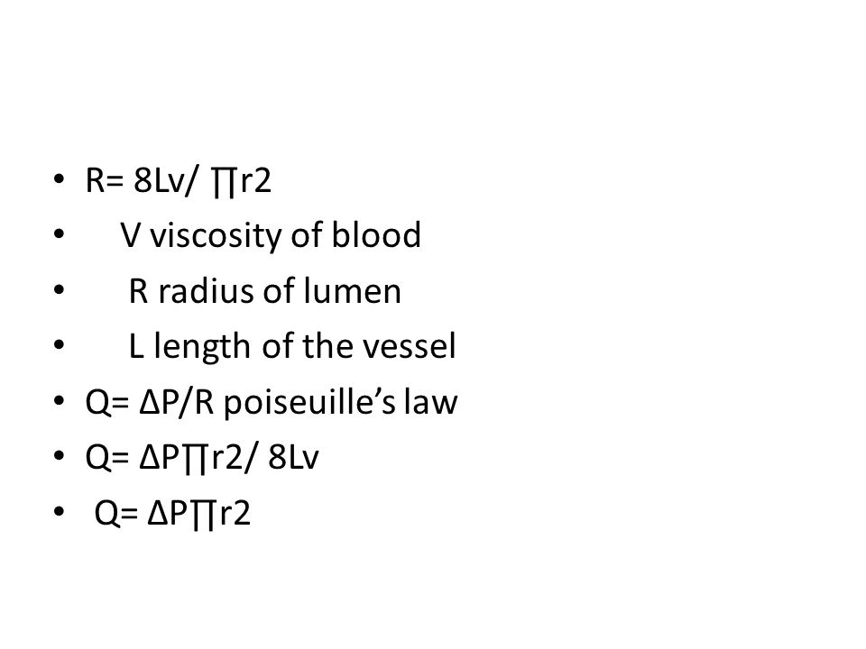 R= 8Lv/ ∏r2 V viscosity of blood R radius of lumen L length of the vessel Q= ∆P/R poiseuille's law Q= ∆P∏r2/ 8Lv Q= ∆P∏r2