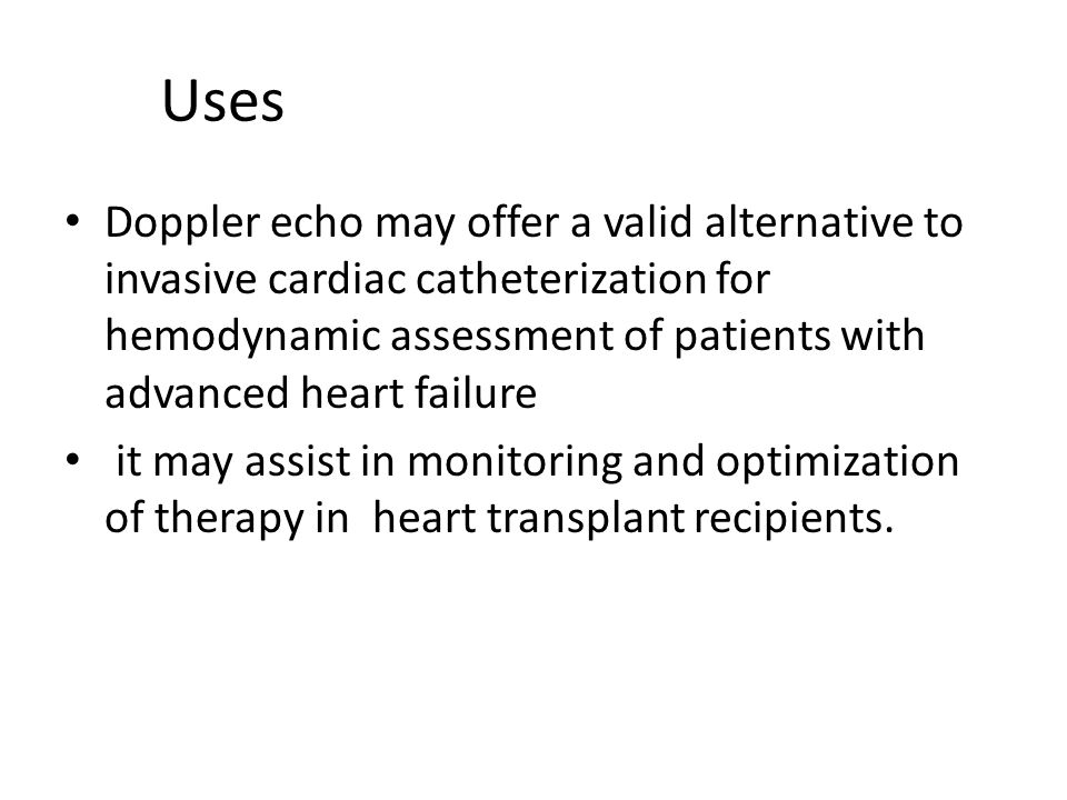 Uses Doppler echo may offer a valid alternative to invasive cardiac catheterization for hemodynamic assessment of patients with advanced heart failure it may assist in monitoring and optimization of therapy in heart transplant recipients.