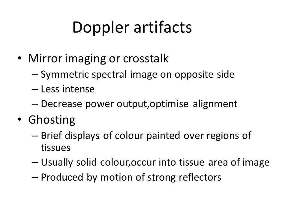 Doppler artifacts Mirror imaging or crosstalk – Symmetric spectral image on opposite side – Less intense – Decrease power output,optimise alignment Ghosting – Brief displays of colour painted over regions of tissues – Usually solid colour,occur into tissue area of image – Produced by motion of strong reflectors