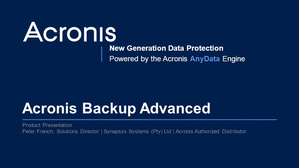 Proprietary and Confidential1© 2014 New Generation Data Protection Powered by the Acronis AnyData Engine Acronis Backup Advanced Product Presentation