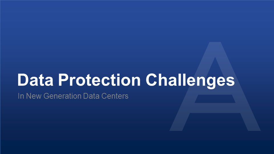 Proprietary and Confidential10© 2014 Data Protection Challenges In New Generation Data Centers