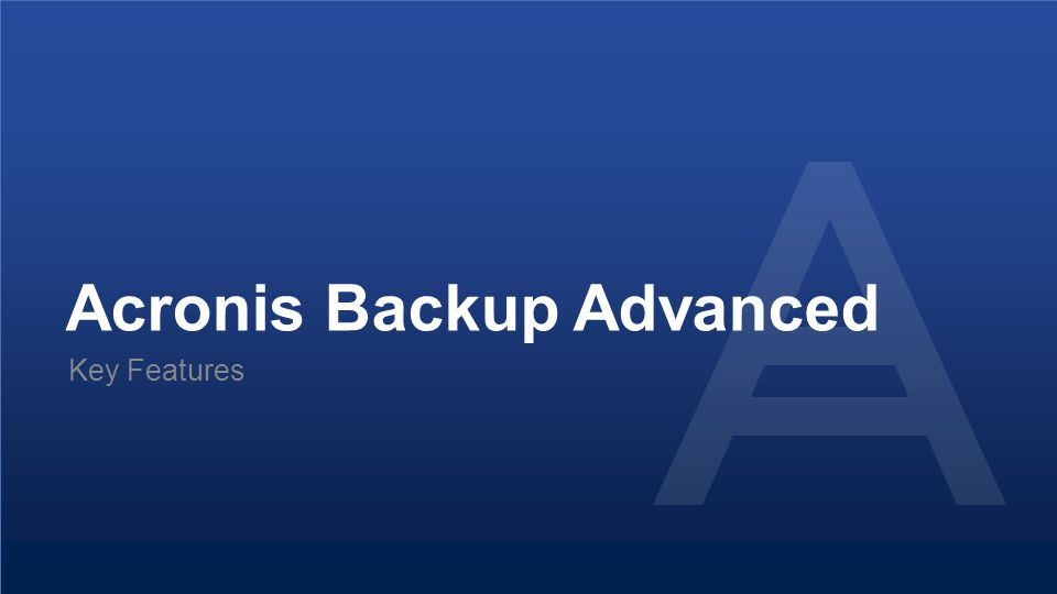 Proprietary and Confidential22© 2014 Acronis Backup Advanced Key Features