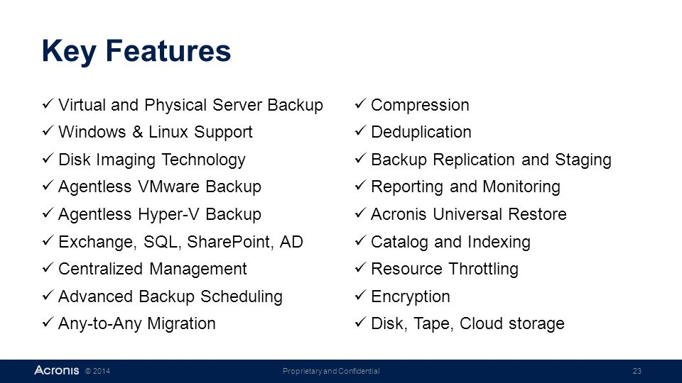 Proprietary and Confidential23© 2014 Key Features Virtual and Physical Server Backup Windows & Linux Support Disk Imaging Technology Agentless VMware