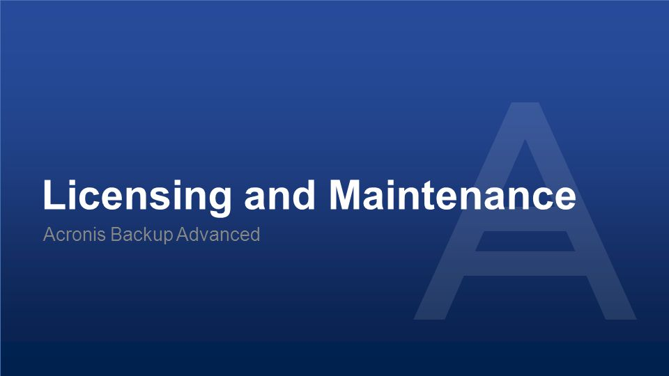 Proprietary and Confidential24© 2014 Licensing and Maintenance Acronis Backup Advanced