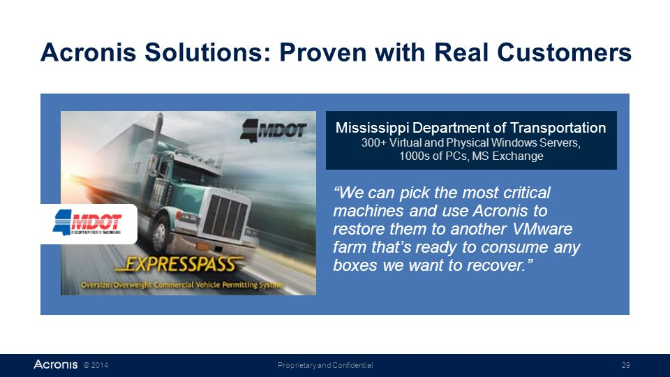 Proprietary and Confidential29© 2014 Acronis Solutions: Proven with Real Customers Mississippi Department of Transportation 300+ Virtual and Physical