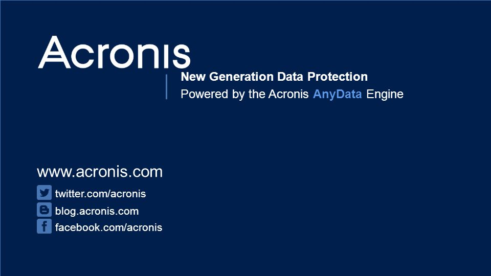 Proprietary and Confidential31© 2014 www.acronis.com twitter.com/acronis blog.acronis.com facebook.com/acronis New Generation Data Protection Powered