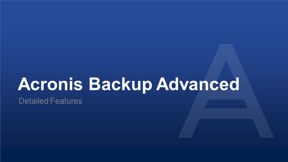 Proprietary and Confidential32© 2014 Acronis Backup Advanced Detailed Features