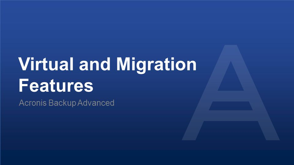 Proprietary and Confidential45© 2014 Virtual and Migration Features Acronis Backup Advanced