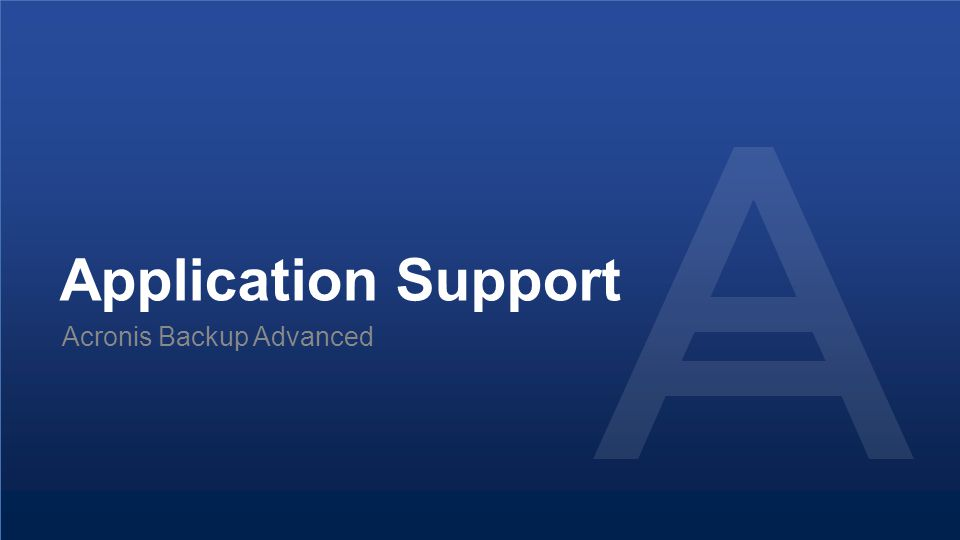 Proprietary and Confidential51© 2014 Application Support Acronis Backup Advanced