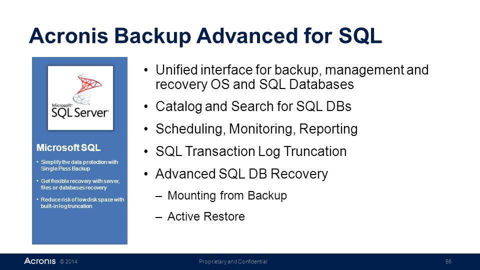 Proprietary and Confidential56© 2014 Acronis Backup Advanced for SQL Unified interface for backup, management and recovery OS and SQL Databases Catalo