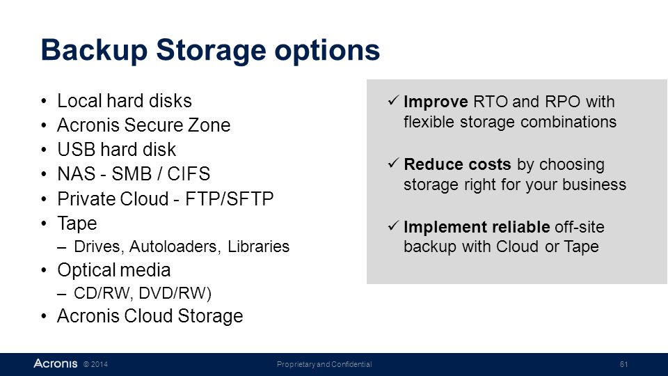 Proprietary and Confidential61© 2014 Backup Storage options Local hard disks Acronis Secure Zone USB hard disk NAS - SMB / CIFS Private Cloud - FTP/SF