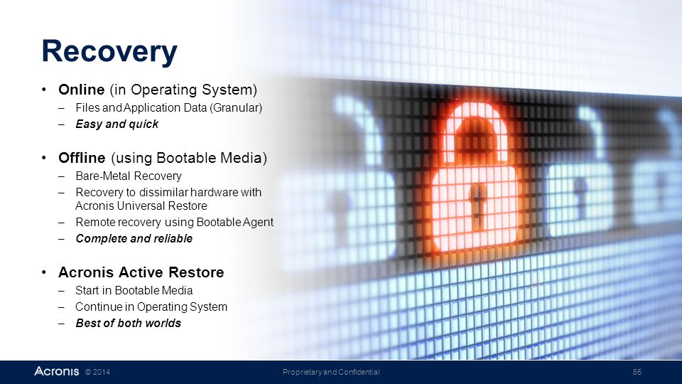 Proprietary and Confidential65© 2014 Recovery Online (in Operating System) –Files and Application Data (Granular) –Easy and quick Offline (using Bootable Media) –Bare-Metal Recovery –Recovery to dissimilar hardware with Acronis Universal Restore –Remote recovery using Bootable Agent –Complete and reliable Acronis Active Restore –Start in Bootable Media –Continue in Operating System –Best of both worlds