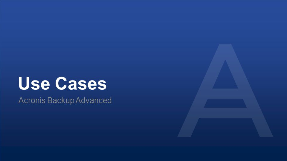 Proprietary and Confidential80© 2014 Use Cases Acronis Backup Advanced