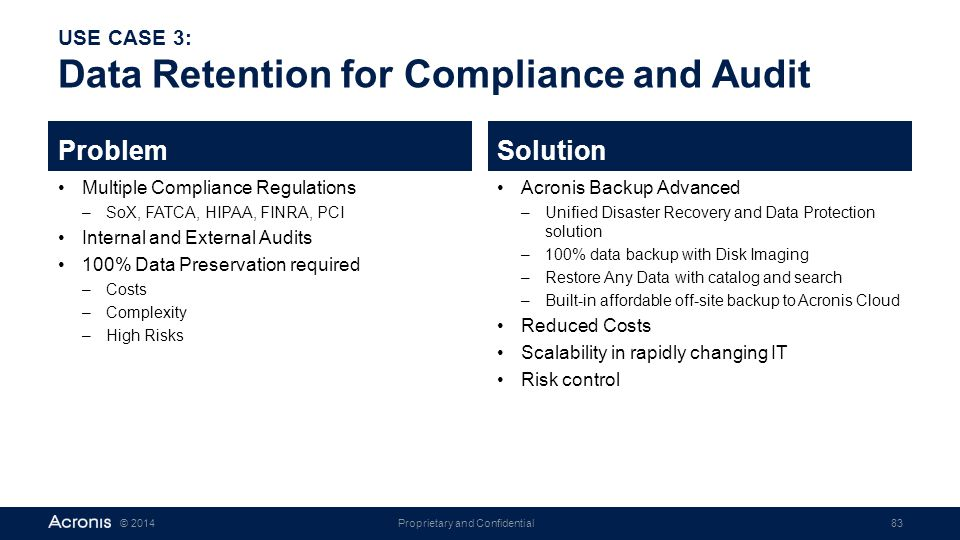 Proprietary and Confidential83© 2014 USE CASE 3: Data Retention for Compliance and Audit Problem Multiple Compliance Regulations –SoX, FATCA, HIPAA, F