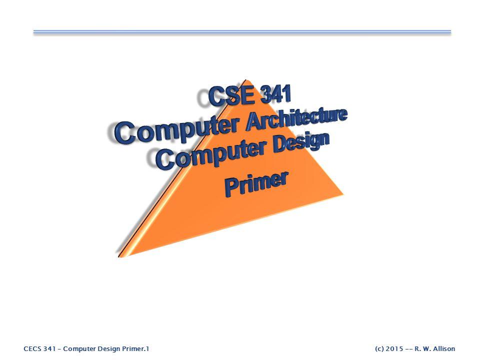 CECS 341 – Computer Design Primer.2(c) 2015 -- R.W.