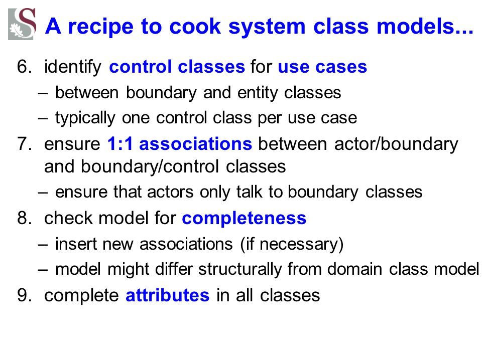 A recipe to cook system class models... 6.identify control classes for use cases –between boundary and entity classes –typically one control class per
