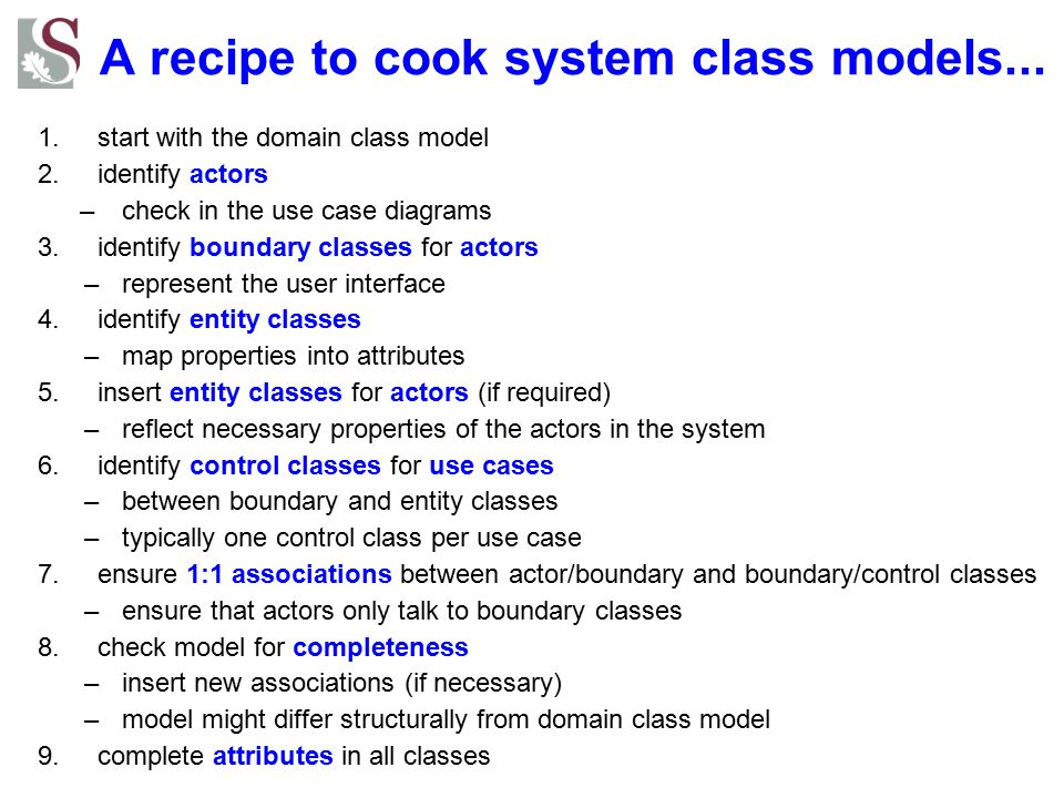A recipe to cook system class models... 1.start with the domain class model 2.identify actors –check in the use case diagrams 3.identify boundary clas