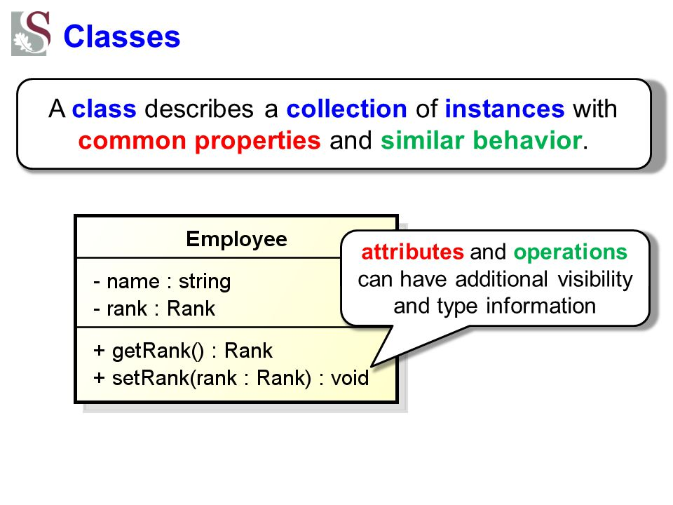Classes A class describes a collection of instances with common properties and similar behavior. attributes and operations can have additional visibil