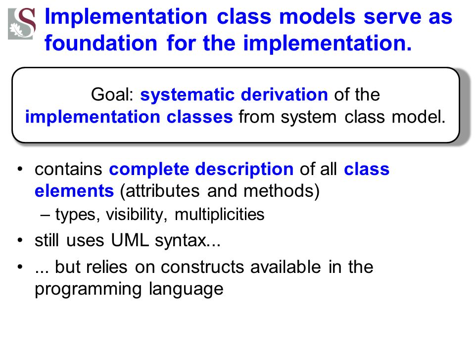 Implementation class models serve as foundation for the implementation. contains complete description of all class elements (attributes and methods) –