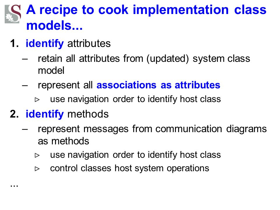 A recipe to cook implementation class models... 1.identify attributes –retain all attributes from (updated) system class model –represent all associat