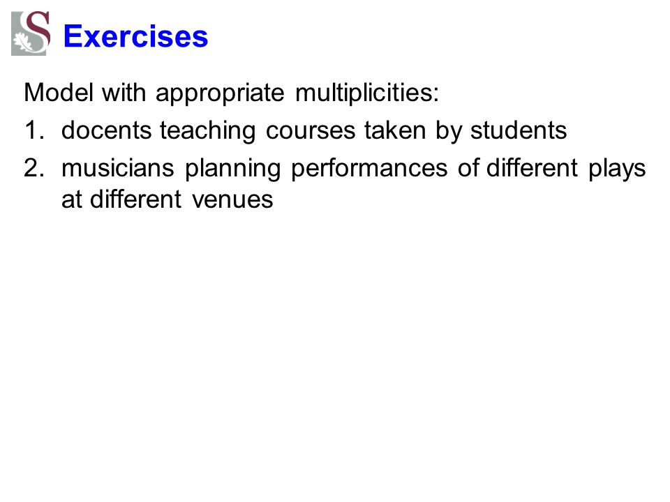 Exercises Model with appropriate multiplicities: 1.docents teaching courses taken by students 2.musicians planning performances of different plays at