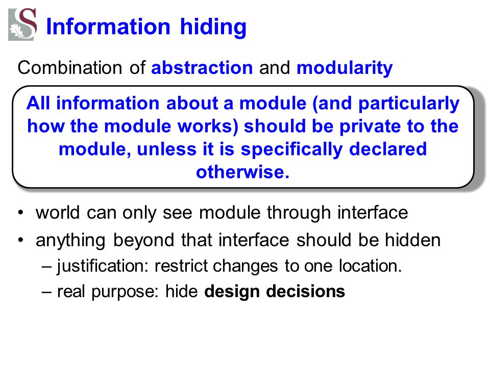 Information hiding Combination of abstraction and modularity world can only see module through interface anything beyond that interface should be hidd