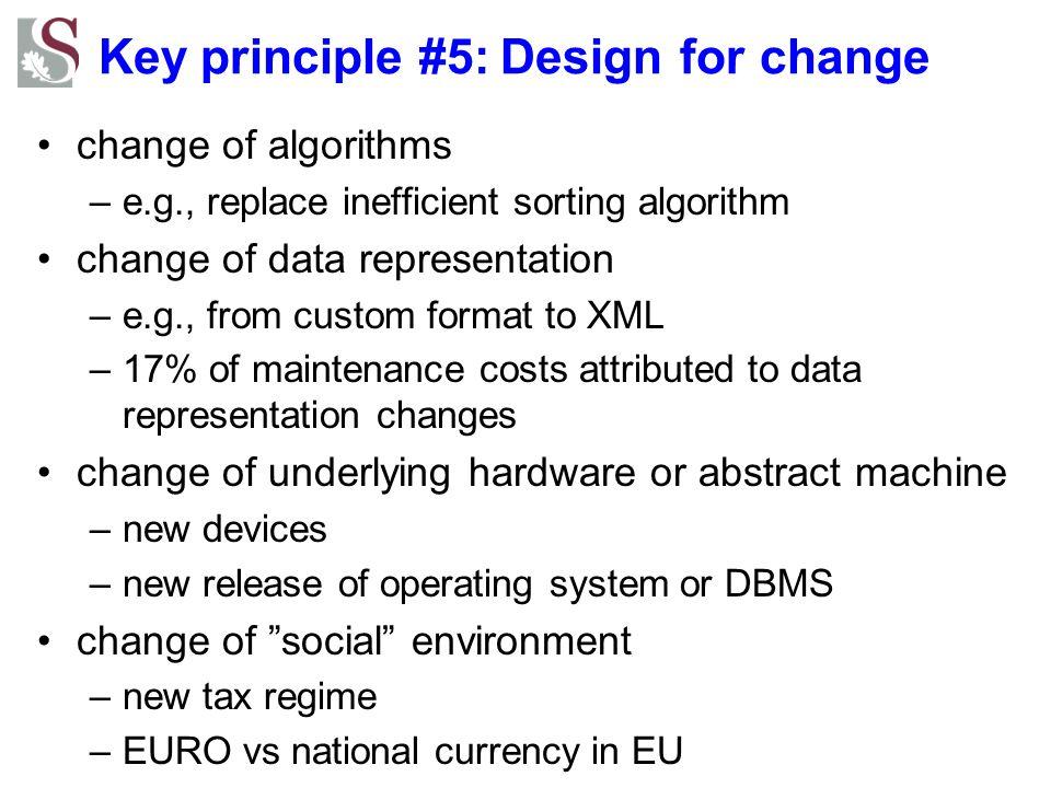 Key principle #5: Design for change change of algorithms –e.g., replace inefficient sorting algorithm change of data representation –e.g., from custom