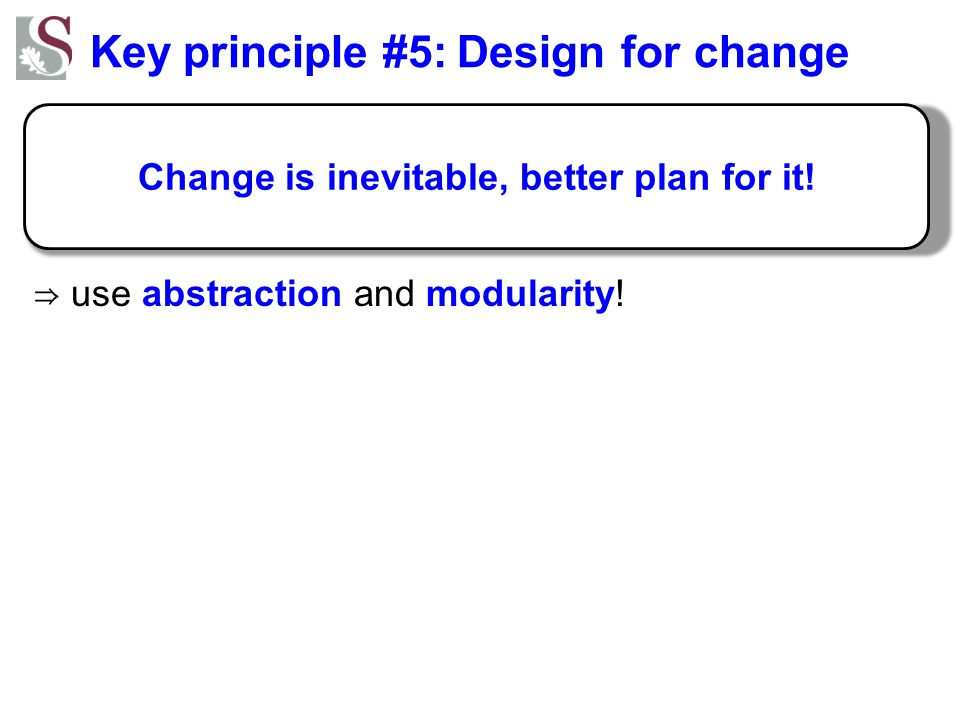 Key principle #5: Design for change ⇒ use abstraction and modularity! Change is inevitable, better plan for it!