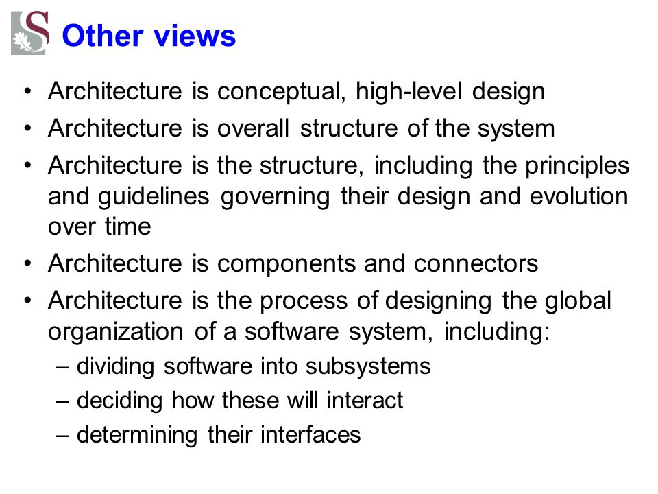 Other views Architecture is conceptual, high-level design Architecture is overall structure of the system Architecture is the structure, including the