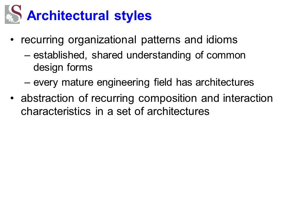 Architectural styles recurring organizational patterns and idioms –established, shared understanding of common design forms –every mature engineering