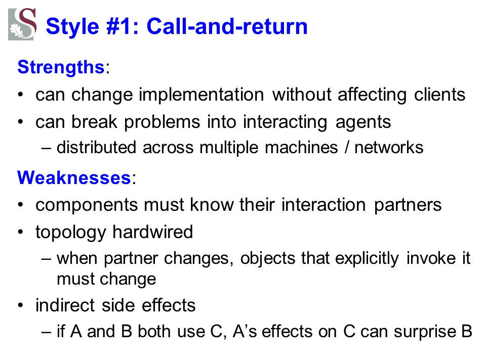 Style #1: Call-and-return Strengths: can change implementation without affecting clients can break problems into interacting agents –distributed acros