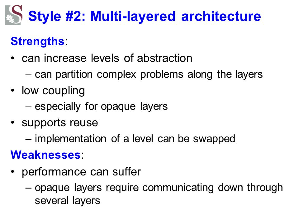 Style #2: Multi-layered architecture Strengths: can increase levels of abstraction –can partition complex problems along the layers low coupling –espe