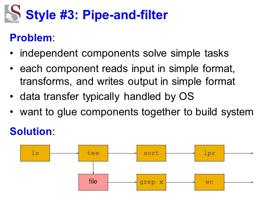 Style #3: Pipe-and-filter Problem: independent components solve simple tasks each component reads input in simple format, transforms, and writes outpu