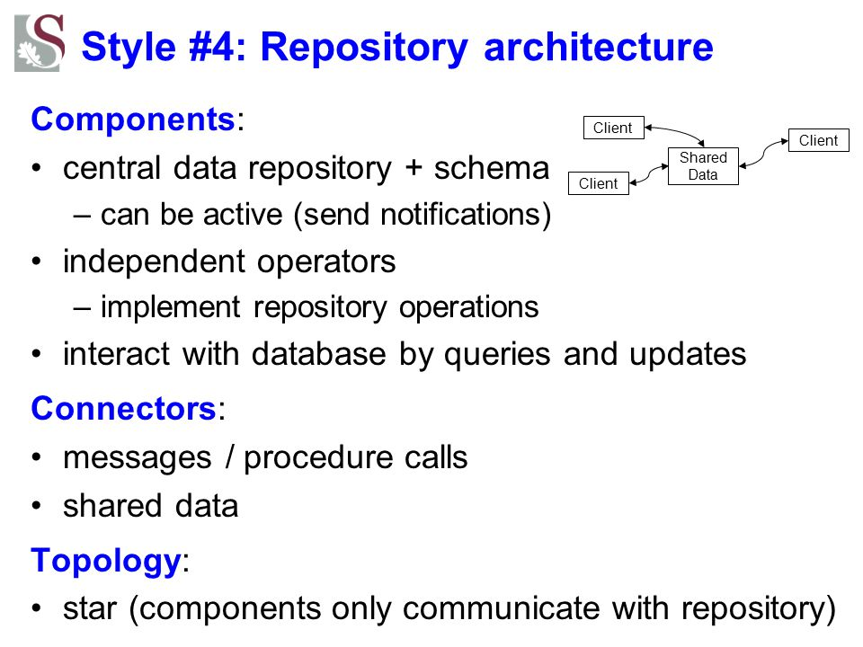 Style #4: Repository architecture Components: central data repository + schema –can be active (send notifications) independent operators –implement re