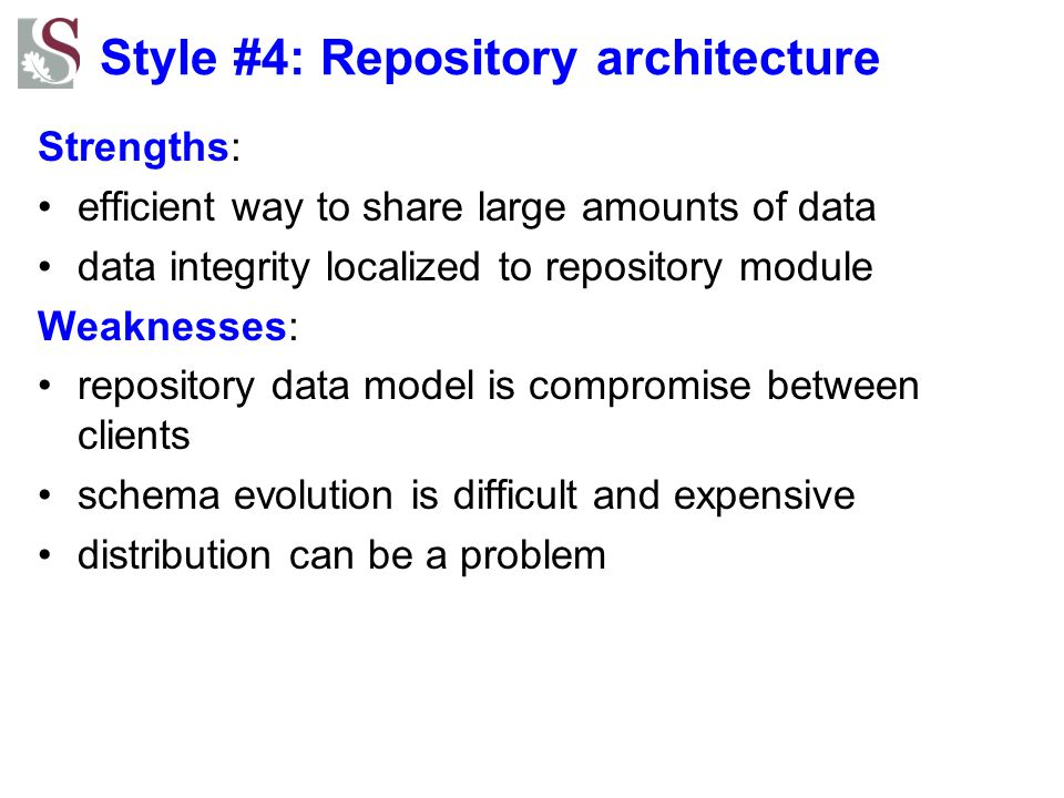 Style #4: Repository architecture Strengths: efficient way to share large amounts of data data integrity localized to repository module Weaknesses: re