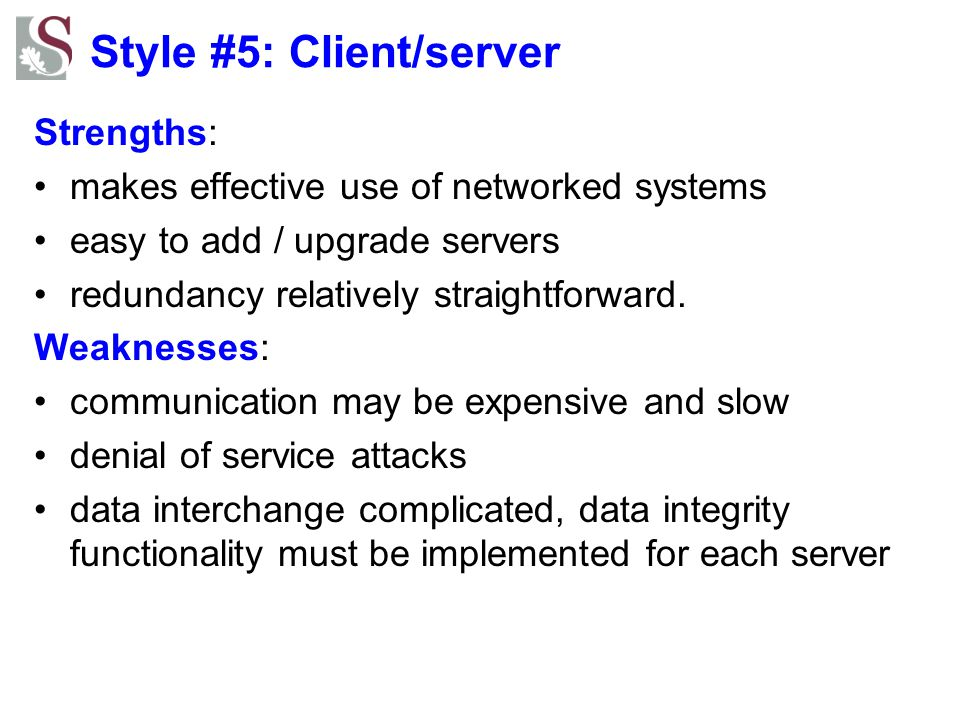 Style #5: Client/server Strengths: makes effective use of networked systems easy to add / upgrade servers redundancy relatively straightforward. Weakn