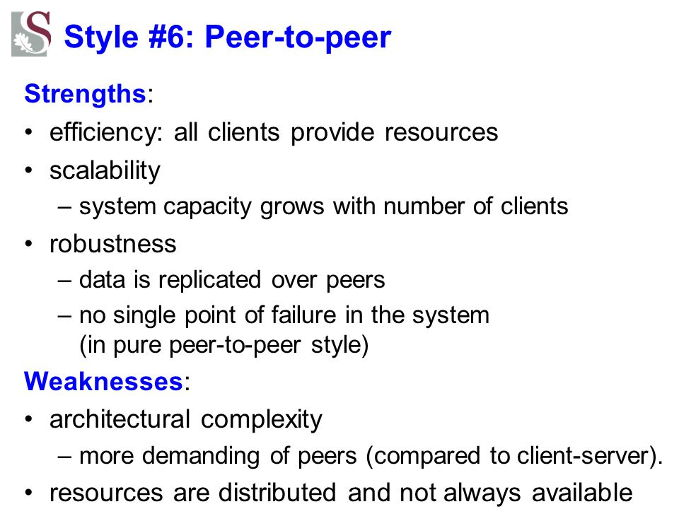 Style #6: Peer-to-peer Strengths: efficiency: all clients provide resources scalability –system capacity grows with number of clients robustness –data