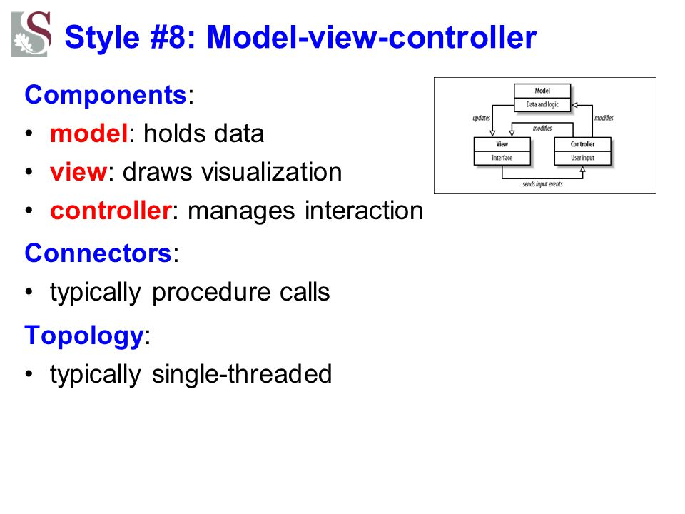 Style #8: Model-view-controller Components: model: holds data view: draws visualization controller: manages interaction Connectors: typically procedur