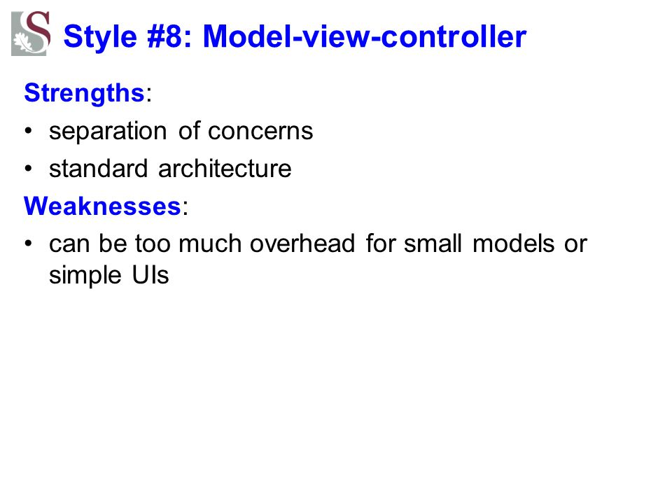 Style #8: Model-view-controller Strengths: separation of concerns standard architecture Weaknesses: can be too much overhead for small models or simpl