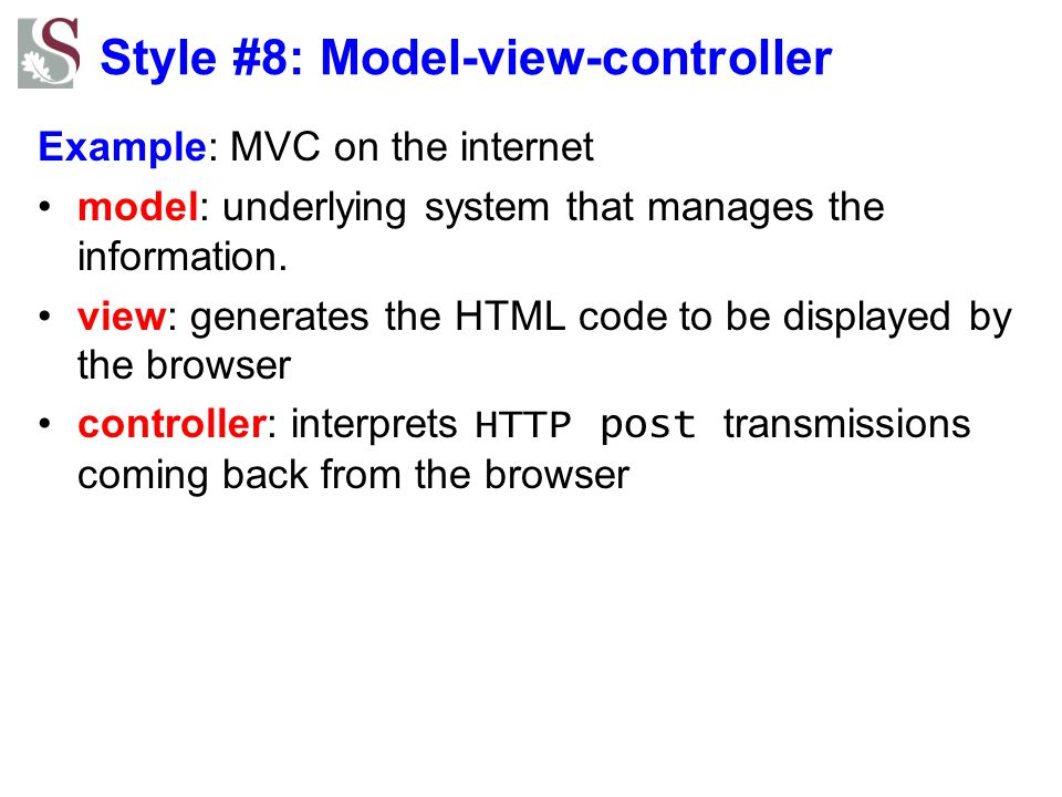 Style #8: Model-view-controller Example: MVC on the internet model: underlying system that manages the information. view: generates the HTML code to b
