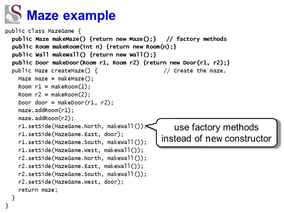 Maze example public class MazeGame { public Maze makeMaze() {return new Maze();} // factory methods public Room makeRoom(int n) {return new Room(n);}
