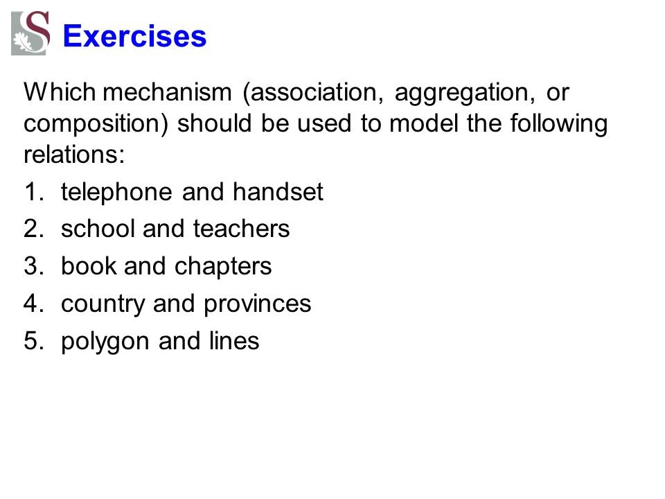 Exercises Which mechanism (association, aggregation, or composition) should be used to model the following relations: 1.telephone and handset 2.school