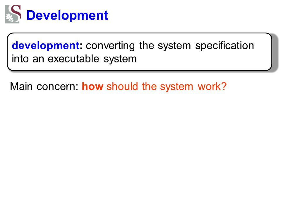 Development development: converting the system specification into an executable system Main concern: how should the system work?
