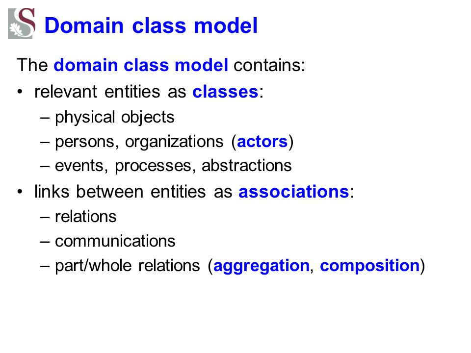 Domain class model The domain class model contains: relevant entities as classes: –physical objects –persons, organizations (actors) –events, processe