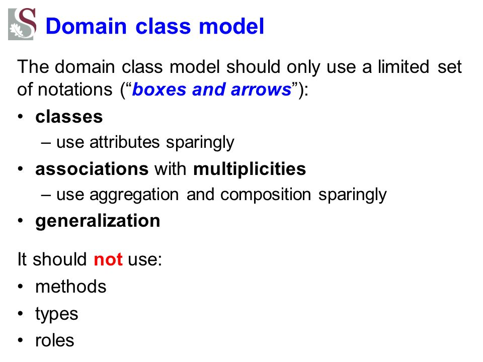 """Domain class model The domain class model should only use a limited set of notations (""""boxes and arrows""""): classes –use attributes sparingly associati"""