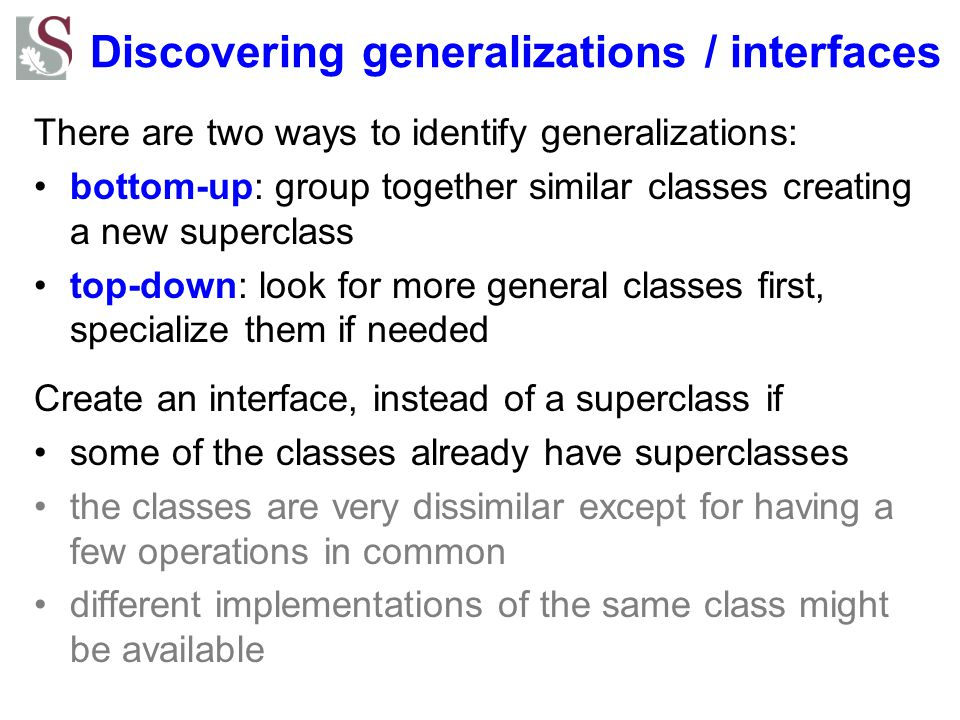 Discovering generalizations / interfaces There are two ways to identify generalizations: bottom-up: group together similar classes creating a new supe