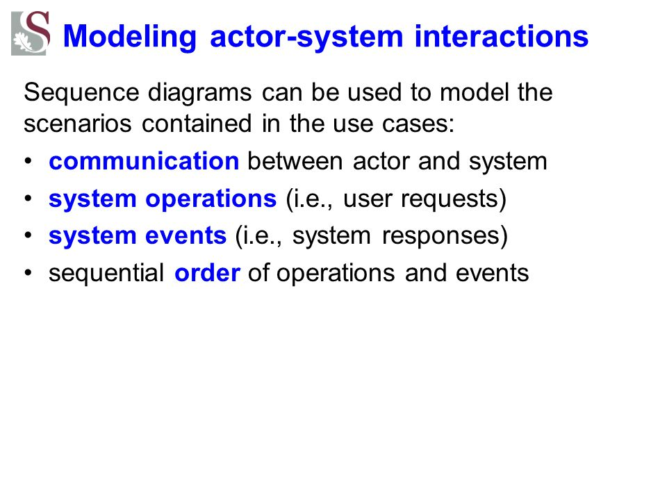 Modeling actor-system interactions Sequence diagrams can be used to model the scenarios contained in the use cases: communication between actor and sy