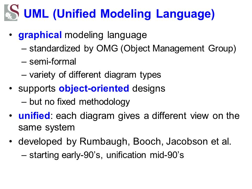 UML (Unified Modeling Language) graphical modeling language –standardized by OMG (Object Management Group) –semi-formal –variety of different diagram
